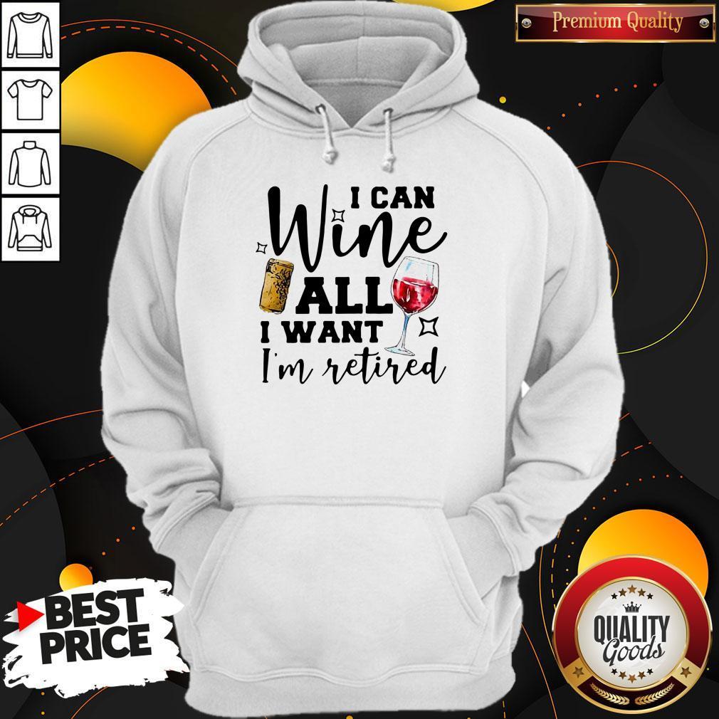 I Can Wine All I Want I'm Retired Hoodie