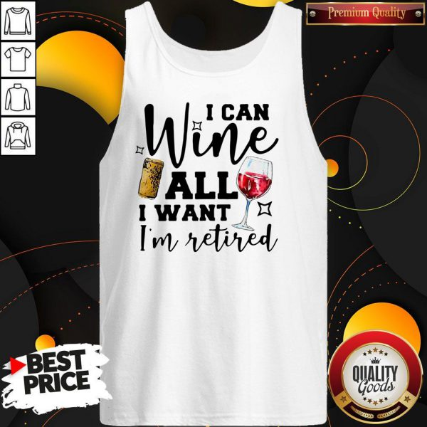 I Can Wine All I Want I'm Retired Tank Top