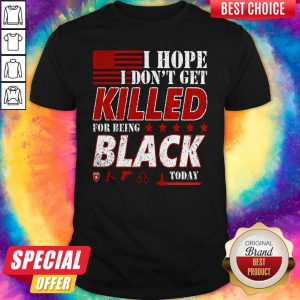 I Hope I Don't Get Killed For Being Black Today Shirt