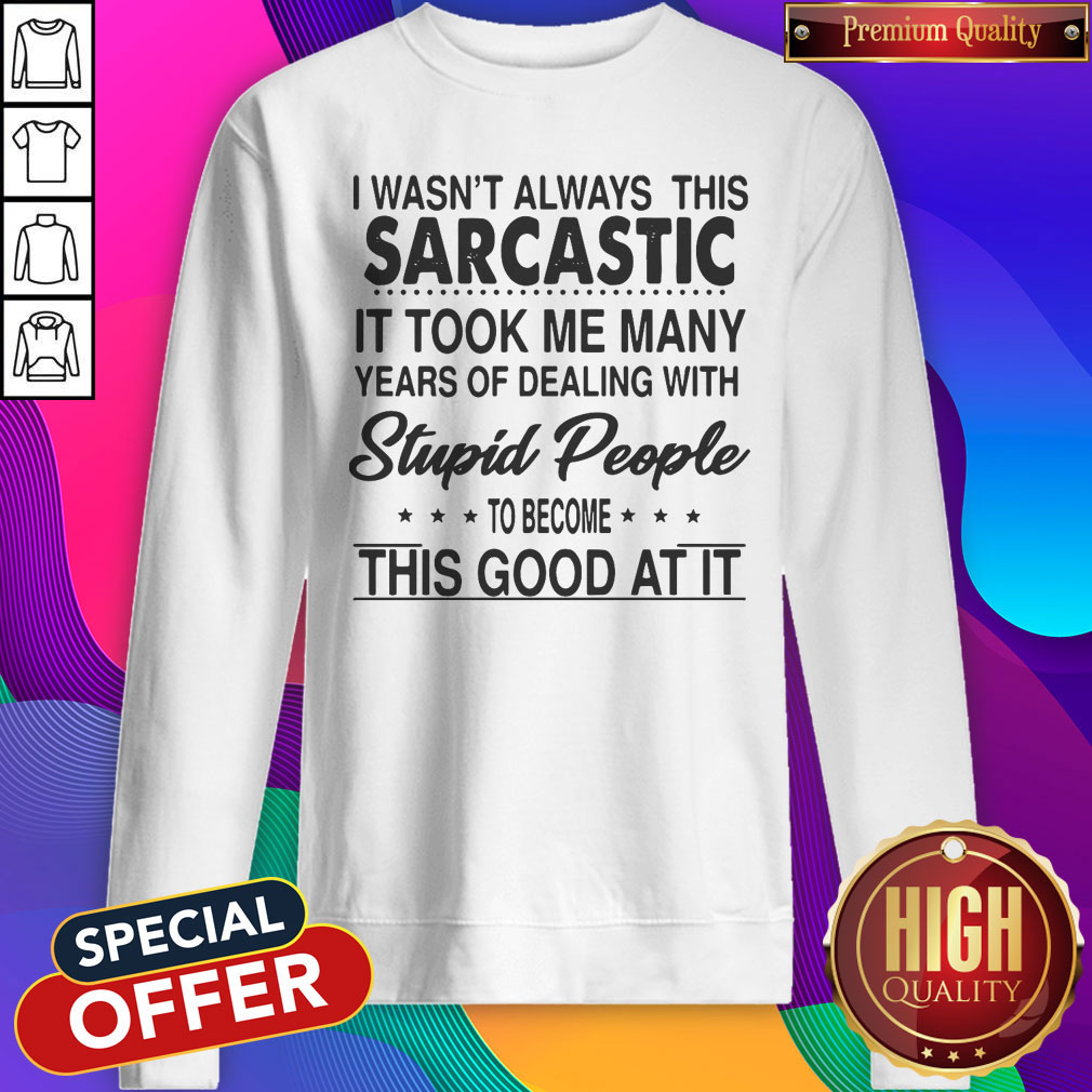I Wasn't Always This Sarcastic It Took Me Many Years Of Dealing With Stupid People To Become This Good At It Sweatshirt