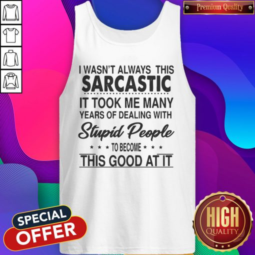 I Wasn't Always This Sarcastic It Took Me Many Years Of Dealing With Stupid People To Become This Good At It Tank Top