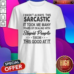 I Wasn't Always This Sarcastic It Took Me Many Years Of Dealing With Stupid People To Become This Good At It Shirt
