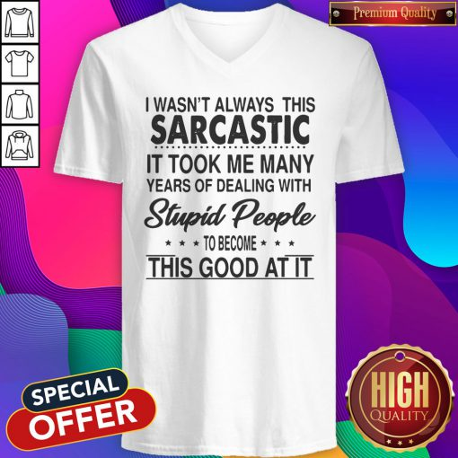I Wasn't Always This Sarcastic It Took Me Many Years Of Dealing With Stupid People To Become This Good At It V-neck
