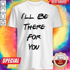 Official I'll Be There For You Shirt