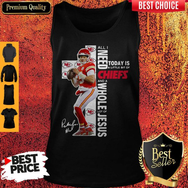 Patrick Mahomes All I Need Today Is A Little Bit Of Chiefs And A Whole Lot Of Jesus Tank Top