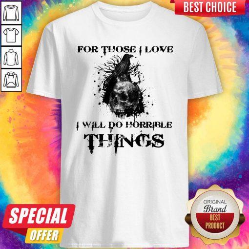 Raven Skull For Those I Love I Will Do Horrible Things Shirt