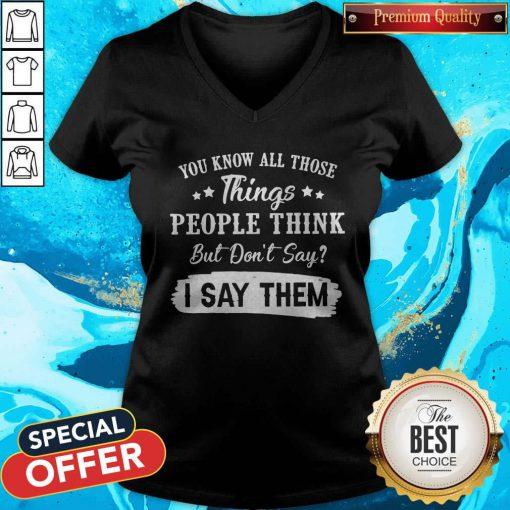 You Know All Those Things People Think But Don't Say I Say Them V-neck