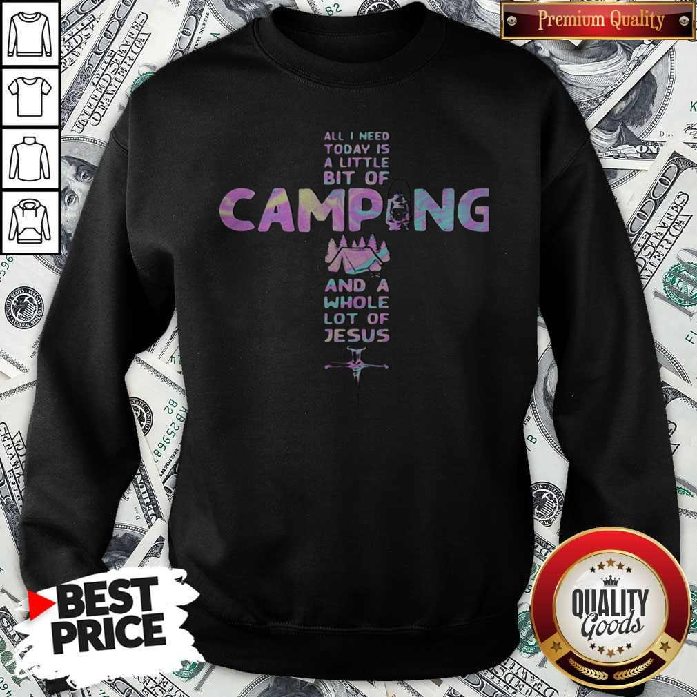 All I Need Today Is A Little Bit Of Camping And A Whole Lot Of Jesus Cross SweatShirt