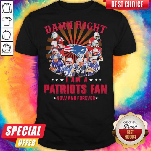 Damn Right I Am A Patriots Fan Now And Forever Shirt