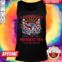 Damn Right I Am A Patriots Fan Now And Forever Tank Top