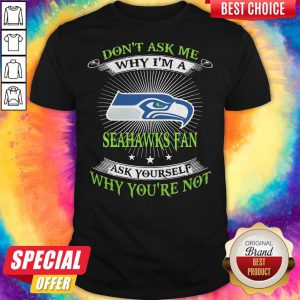 Don't Ask Me Why I'm A Seahawks Fan Ask Yourself Why You're Not Shirt