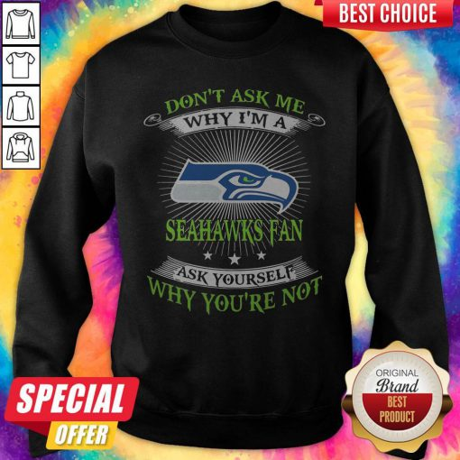 Don't Ask Me Why I'm A Seahawks Fan Ask Yourself Why You're Not Sweatshirt