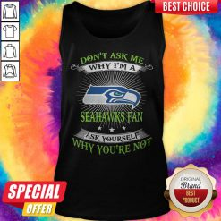 Don't Ask Me Why I'm A Seahawks Fan Ask Yourself Why You're Not Tank Top