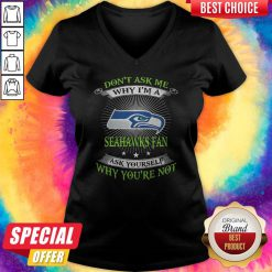 Don't Ask Me Why I'm A Seahawks Fan Ask Yourself Why You're Not V-neck