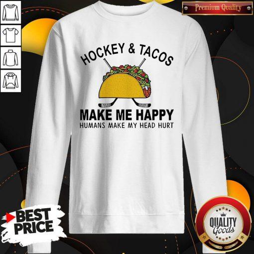Hockey And Tacos Make Me Happy Humans Make My Head Hurt Sweatshirt