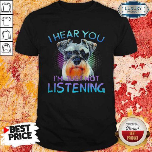 Miniature Schnauzer I Hear You I'm Just Not Listening Shirt