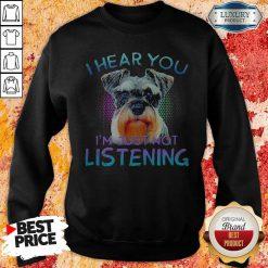 Miniature Schnauzer I Hear You I'm Just Not Listening Sweatshirt