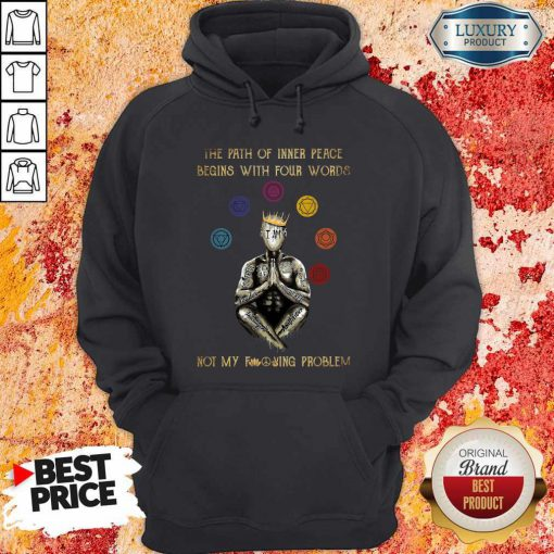 The Path Of Inner Peace Begins With Four Words Not My Fucking Problem T-Hoodie