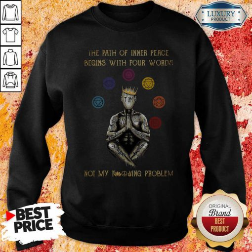 The Path Of Inner Peace Begins With Four Words Not My Fucking Problem T-Sweatshirt