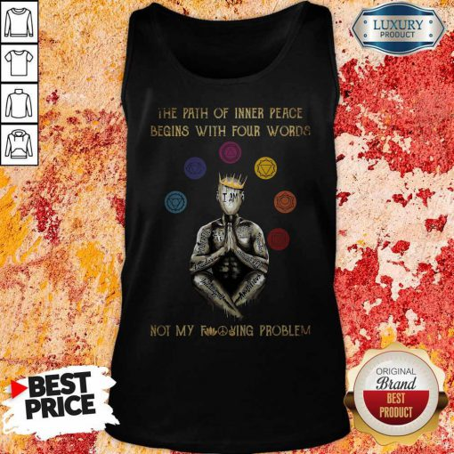 The Path Of Inner Peace Begins With Four Words Not My Fucking Problem T-Tank Top
