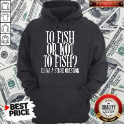 To Fish Or Not To Fish What A Stupid Question Hoodie