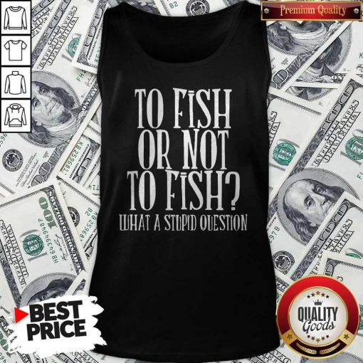 To Fish Or Not To Fish What A Stupid Question Tank Top