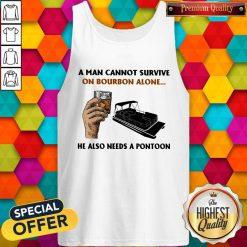 A Man Cannot Survive On Bourbon Alone He Also Needs A Pontoon Tank TopA Man Cannot Survive On Bourbon Alone He Also Needs A Pontoon Tank Top