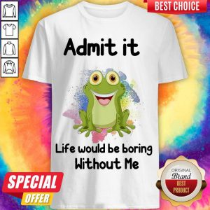 Admit It Life Would Be Boring Without Me Frog Shirt