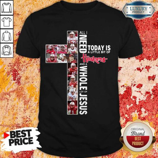 All I Need Today Is A Little Bit Of Huskers And A Whole Lot Of Jesus Shirt