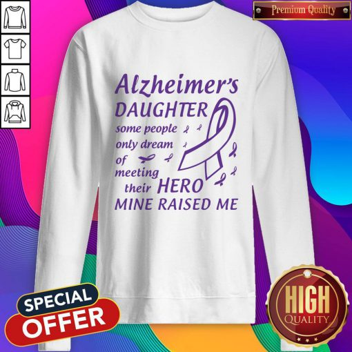 Alzheimer's Daughter Some People Only Dream Of Meeting Their Hero Mine Raised Me Sweatshirt