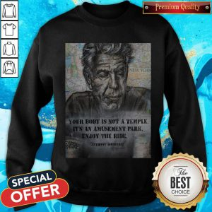 Anthony Bourdain Your Body Is Not A Temple Its An Amusement Park Enjoy The Ride Sweatshirt