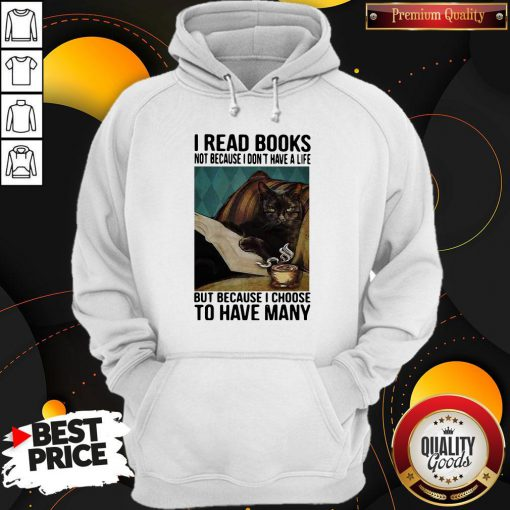 Cat I Read Books Not Because I Don't Have A Life But Because I Choose To Have Many Hoodie