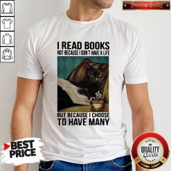 Cat I Read Books Not Because I Don't Have A Life But Because I Choose To Have Many Shirt
