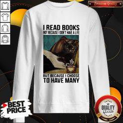 Cat I Read Books Not Because I Don't Have A Life But Because I Choose To Have Many Sweatshirt