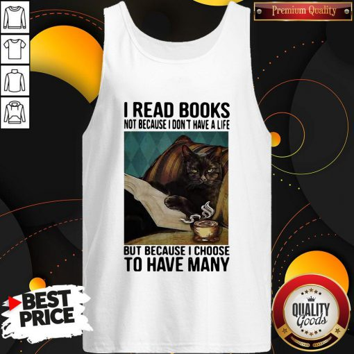 Cat I Read Books Not Because I Don't Have A Life But Because I Choose To Have Many Tank Top