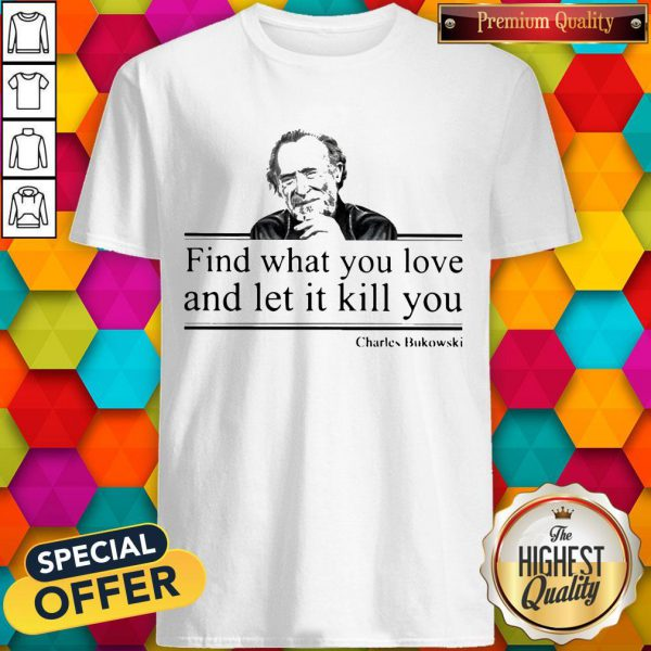 Charles Bukowski Find What You Love And Let It Kill You Shirt