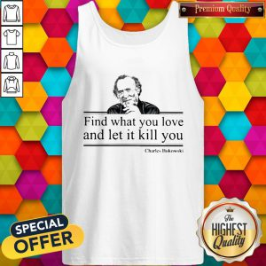 Charles Bukowski Find What You Love And Let It Kill You Tank Top