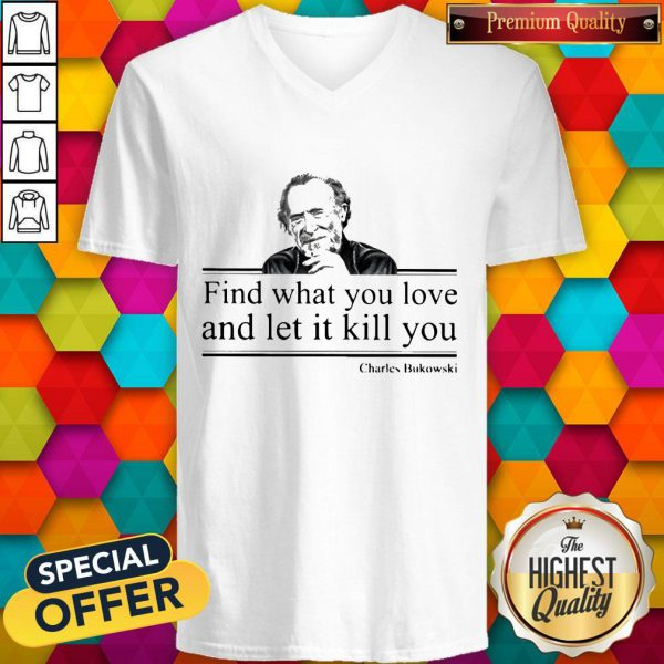 Charles Bukowski Find What You Love And Let It Kill You V-neckCharles Bukowski Find What You Love And Let It Kill You V-neck