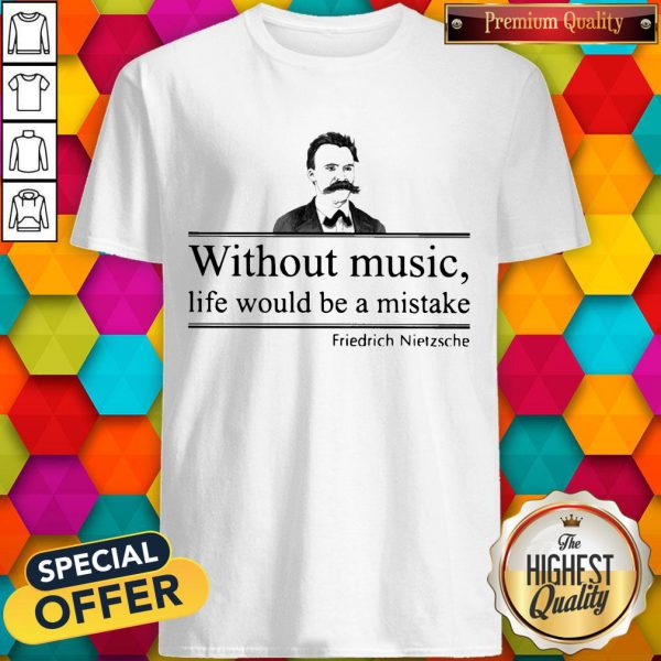 Friedrich Nietzsche Without Music Life Would Be A Mistake Shirt