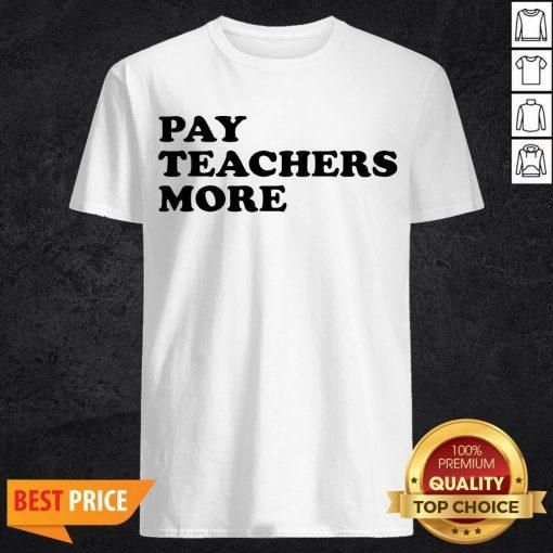 Funny Pay Teachers More Shirt