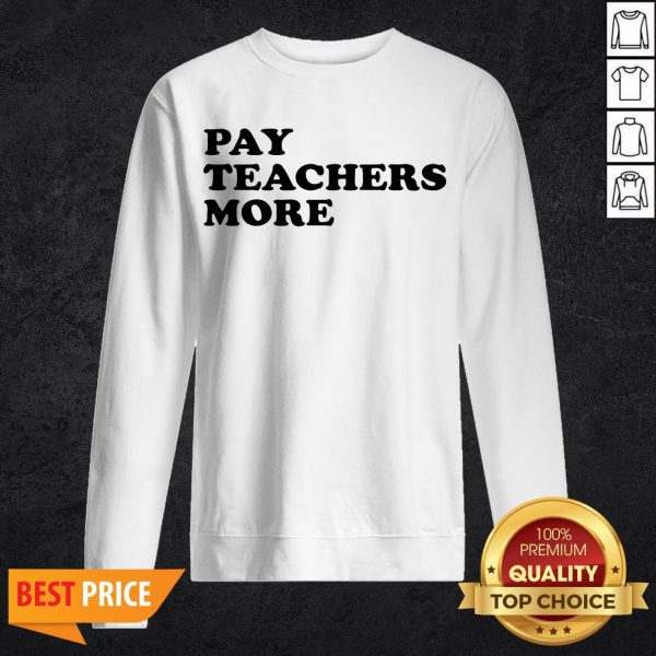 Funny Pay Teachers More Sweatshirt