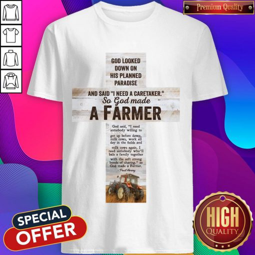 Good Looked Down On His Planned Paradise And Said I Need A Caretaker SGood Looked Down On His Planned Paradise And Said I Need A Caretaker So God Made A Farmer Shirto God Made A Farmer Shirt