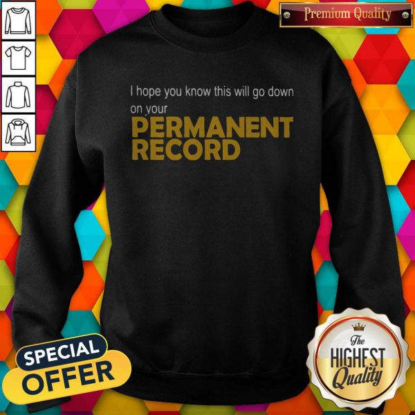 I Hope You Know This Will Go Down On Your Permanent Record Sweatshirt