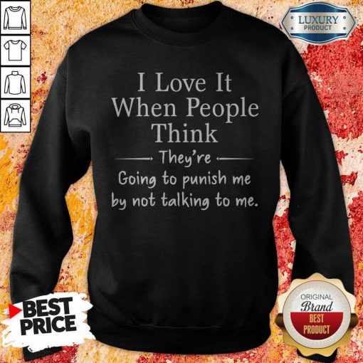 I Love It When People Think They're Going To Punish Me By Not Talking To Me Sweatshirt