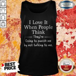 I Love It When People Think They're Going To Punish Me By Not Talking To Me Tank Top