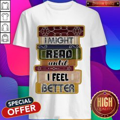 I Might Read Until I Feel Better Books Shirt