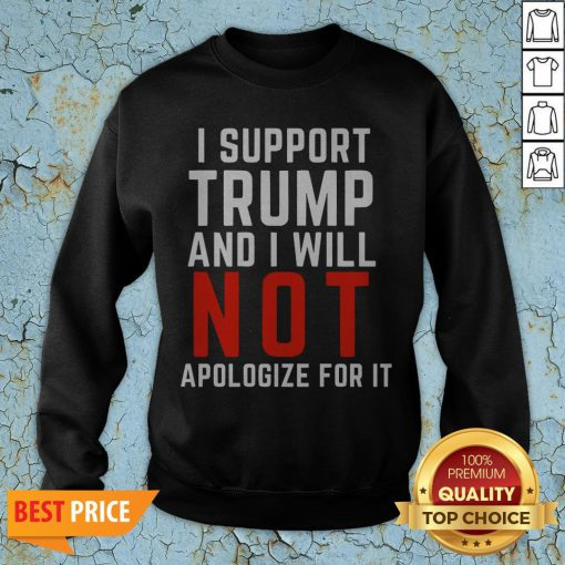 I Support Trump And I Will Not Apologize For It Sweatshirt