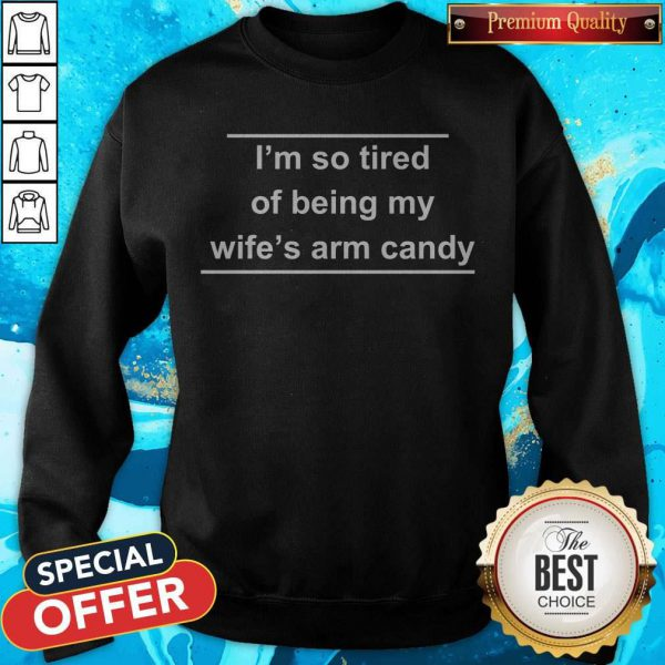 I'm So Tired Of Being My Wife's Arm Candy SweatshirtI'm So Tired Of Being My Wife's Arm Candy Sweatshirt