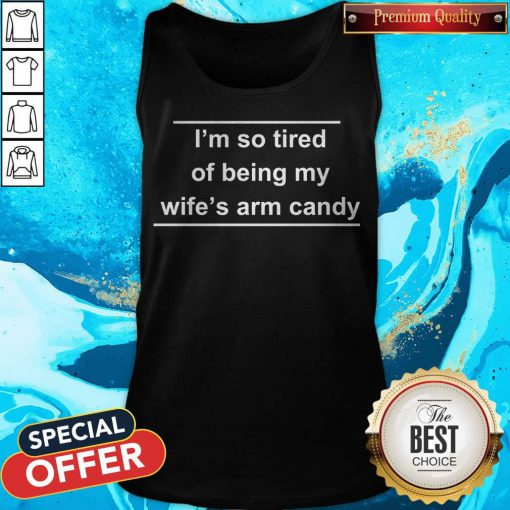I'm So Tired Of Being My Wife's Arm Candy Tank Top
