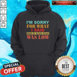 I'm Sorry For What I Said When My Blood Sugar Was Low Hoodie